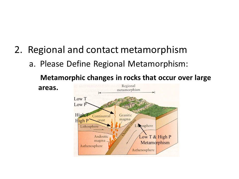 2.Regional and contact metamorphism a. Please Define Regional Metamorphism: Metamorphic changes in rocks that occur over large areas.