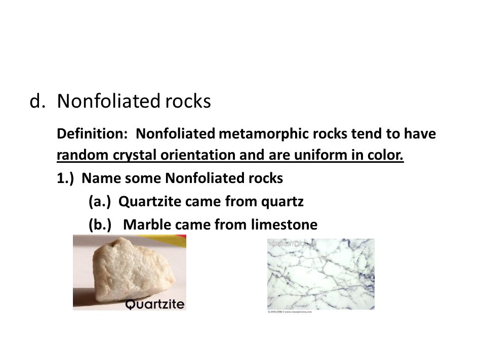 d.Nonfoliated rocks Definition: Nonfoliated metamorphic rocks tend to have random crystal orientation and are uniform in color. 1.) Name some Nonfolia