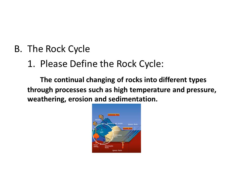 B.The Rock Cycle 1. Please Define the Rock Cycle: The continual changing of rocks into different types through processes such as high temperature and