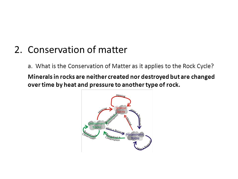 2.Conservation of matter a. What is the Conservation of Matter as it applies to the Rock Cycle? Minerals in rocks are neither created nor destroyed bu