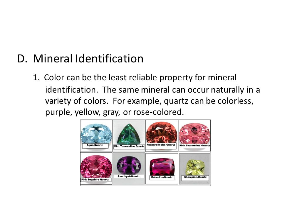 D.Mineral Identification 1. Color can be the least reliable property for mineral identification. The same mineral can occur naturally in a variety of
