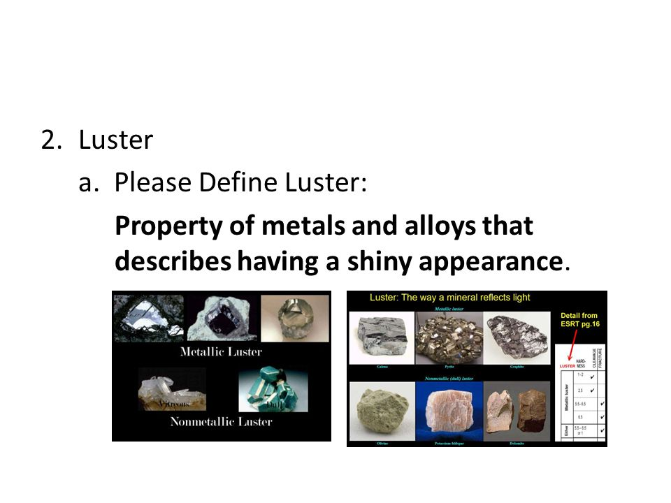 2.Luster a. Please Define Luster: Property of metals and alloys that describes having a shiny appearance.