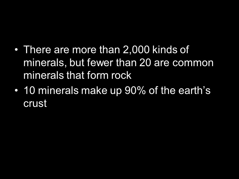 There are more than 2,000 kinds of minerals, but fewer than 20 are common minerals that form rock 10 minerals make up 90% of the earth's crust