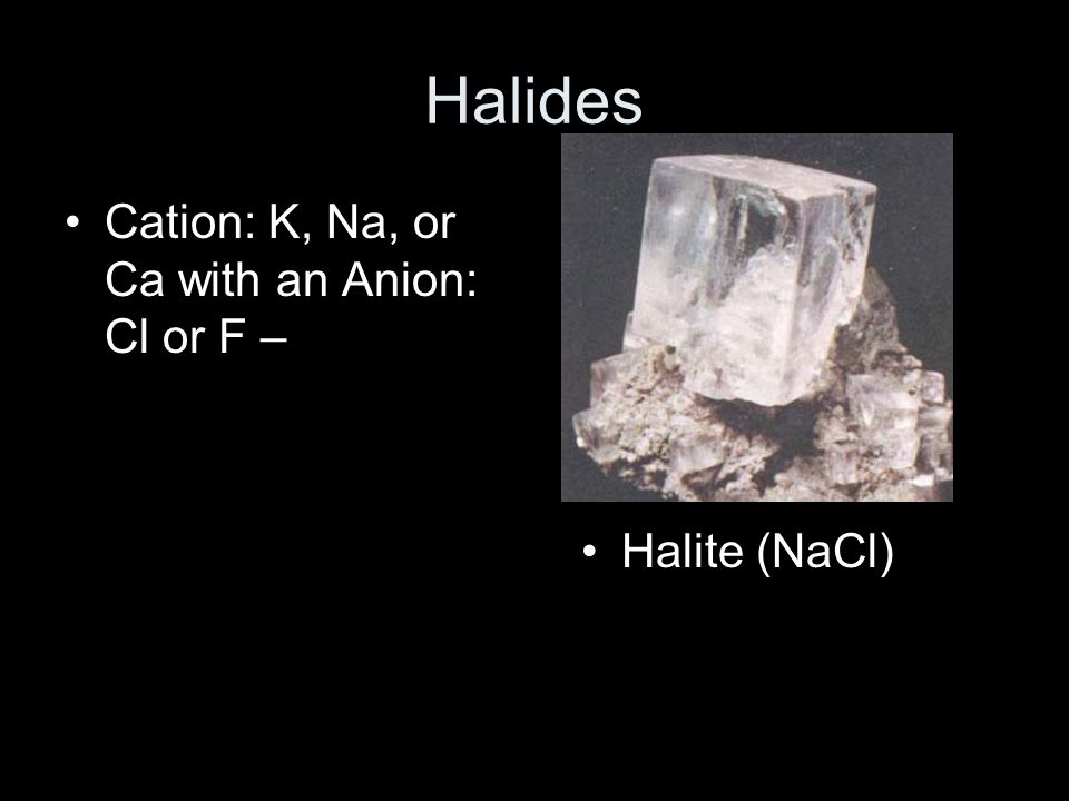 Halides Cation: K, Na, or Ca with an Anion: Cl or F – Halite (NaCl)