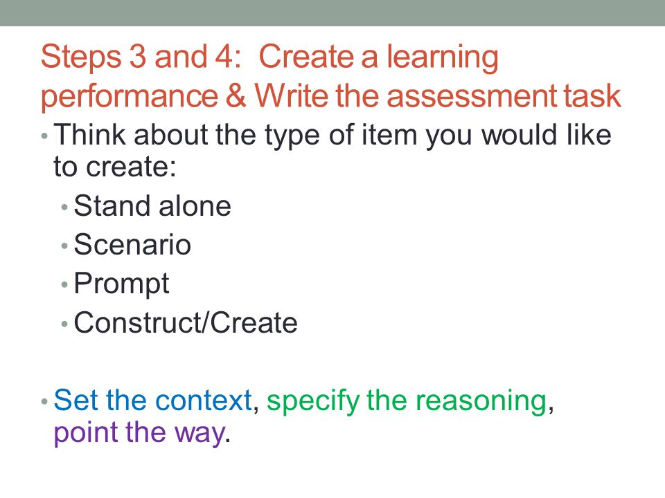 Steps 3 and 4: Create a learning performance & Write the assessment task Think about the type of item you would like to create: Stand alone Scenario Prompt Construct/Create Set the context, specify the reasoning, point the way.