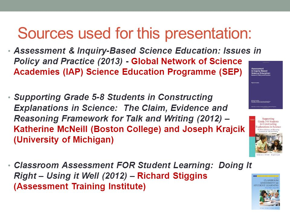 Sources used for this presentation: Assessment & Inquiry-Based Science Education: Issues in Policy and Practice (2013) - Global Network of Science Academies (IAP) Science Education Programme (SEP) Supporting Grade 5-8 Students in Constructing Explanations in Science: The Claim, Evidence and Reasoning Framework for Talk and Writing (2012) – Katherine McNeill (Boston College) and Joseph Krajcik (University of Michigan) Classroom Assessment FOR Student Learning: Doing It Right – Using it Well (2012) – Richard Stiggins (Assessment Training Institute)