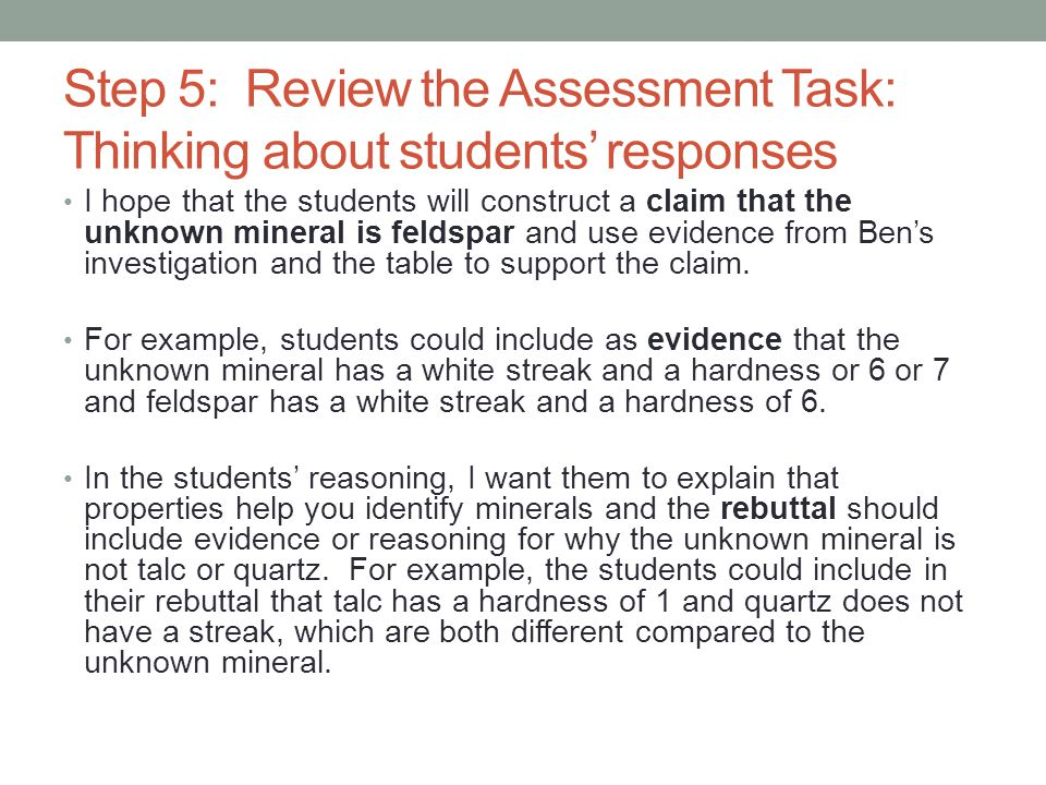 Step 5: Review the Assessment Task: Thinking about students' responses I hope that the students will construct a claim that the unknown mineral is feldspar and use evidence from Ben's investigation and the table to support the claim.