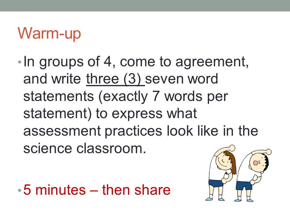 Warm-up In groups of 4, come to agreement, and write three (3) seven word statements (exactly 7 words per statement) to express what assessment practices look like in the science classroom.