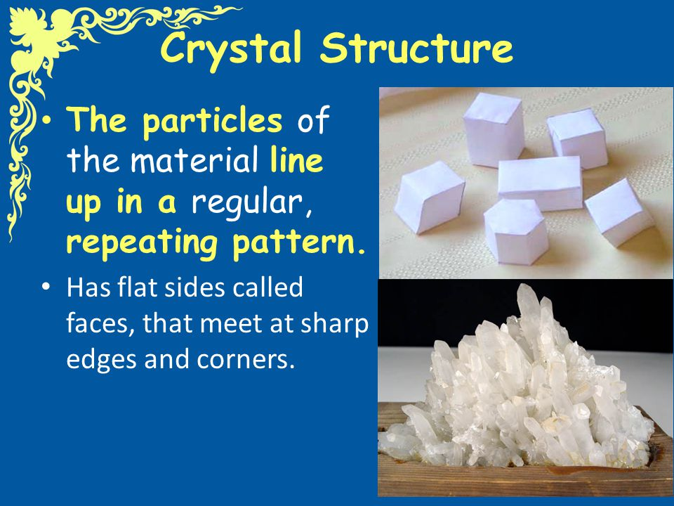 Crystal Structure The particles of the material line up in a regular, repeating pattern. Has flat sides called faces, that meet at sharp edges and cor