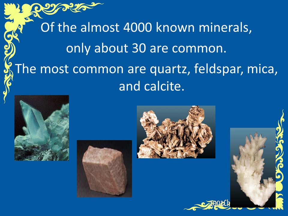 Of the almost 4000 known minerals, only about 30 are common. The most common are quartz, feldspar, mica, and calcite.