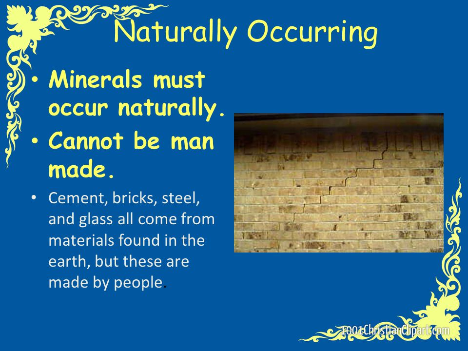 Naturally Occurring Minerals must occur naturally. Cannot be man made. Cement, bricks, steel, and glass all come from materials found in the earth, bu