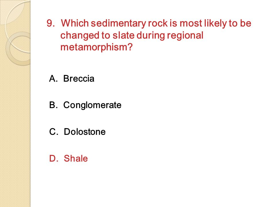 9.Which sedimentary rock is most likely to be changed to slate during regional metamorphism.