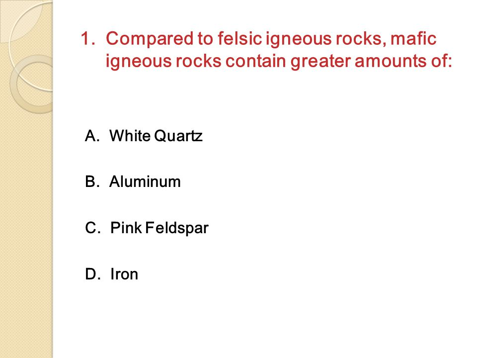 1.Compared to felsic igneous rocks, mafic igneous rocks contain greater amounts of: A.
