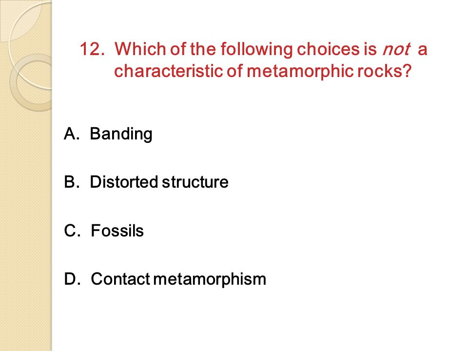 12. Which of the following choices is not a characteristic of metamorphic rocks? A. Banding B. Distorted structure C. Fossils D. Contact metamorphism