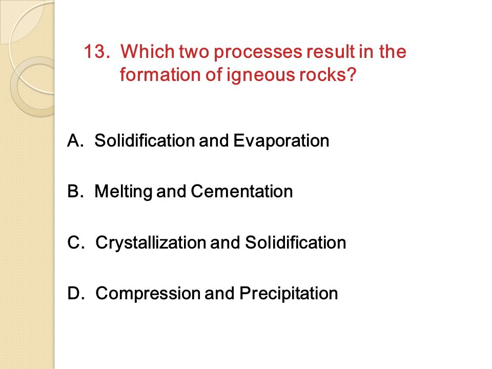 13. Which two processes result in the formation of igneous rocks? A. Solidification and Evaporation B. Melting and Cementation C. Crystallization and