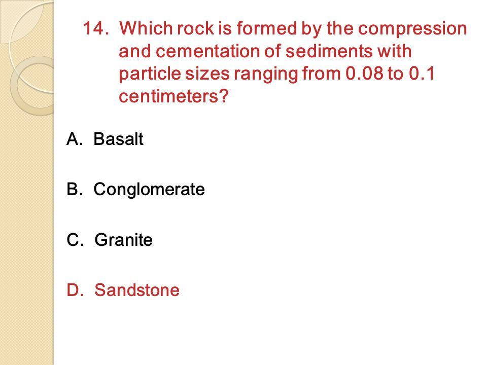 14. Which rock is formed by the compression and cementation of sediments with particle sizes ranging from 0.08 to 0.1 centimeters? A. Basalt B. Conglo