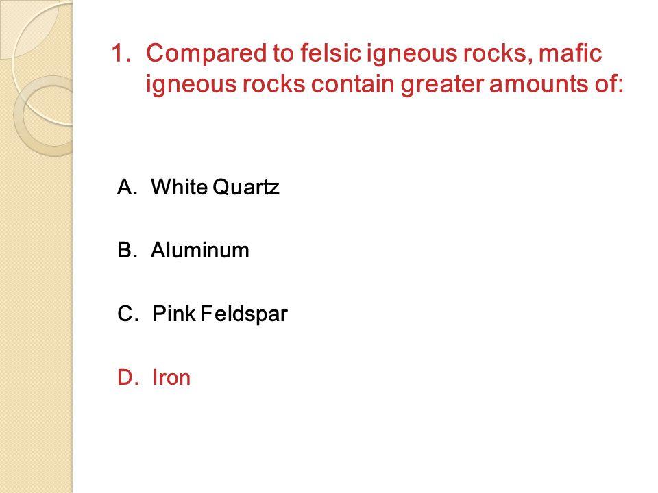 1. Compared to felsic igneous rocks, mafic igneous rocks contain greater amounts of: A. White Quartz B. Aluminum C. Pink Feldspar D. Iron