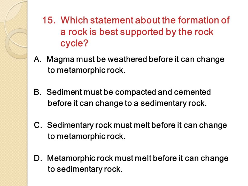 15.Which statement about the formation of a rock is best supported by the rock cycle.