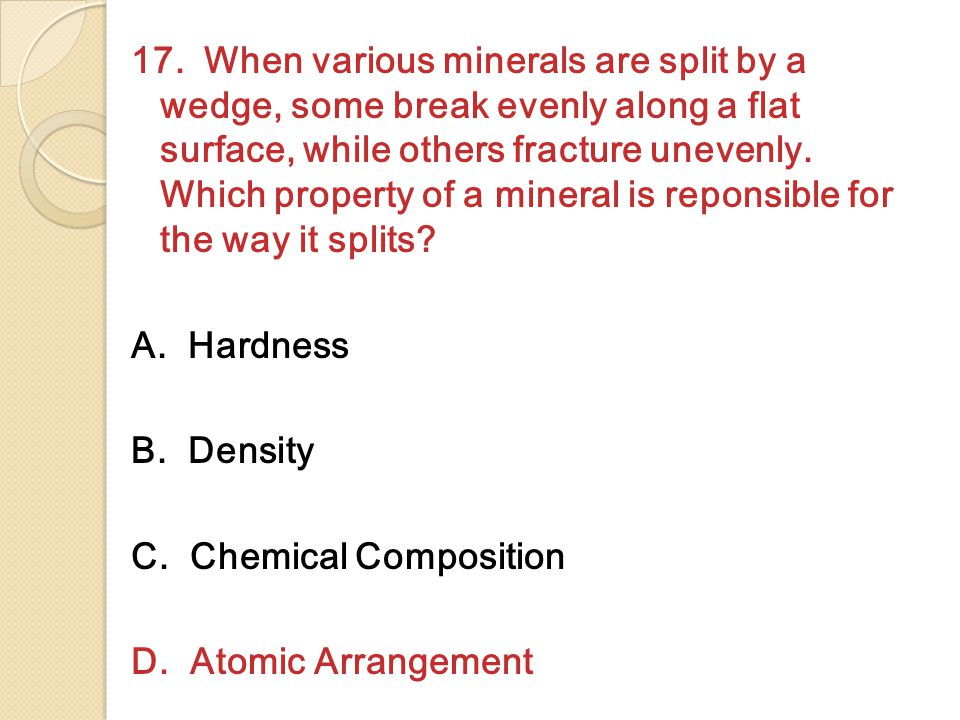 17. When various minerals are split by a wedge, some break evenly along a flat surface, while others fracture unevenly. Which property of a mineral is