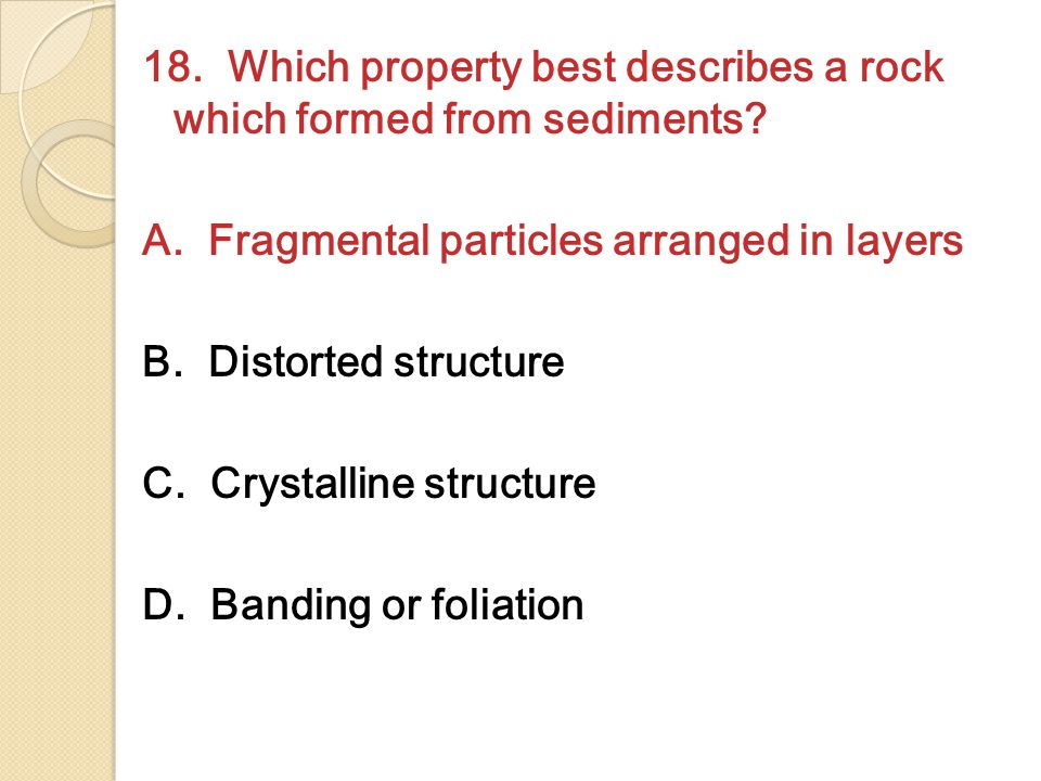 18.Which property best describes a rock which formed from sediments.