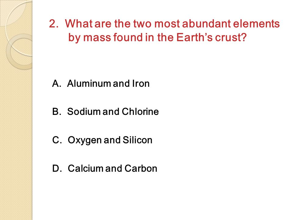 2. What are the two most abundant elements by mass found in the Earth's crust? A. Aluminum and Iron B. Sodium and Chlorine C. Oxygen and Silicon D. Ca