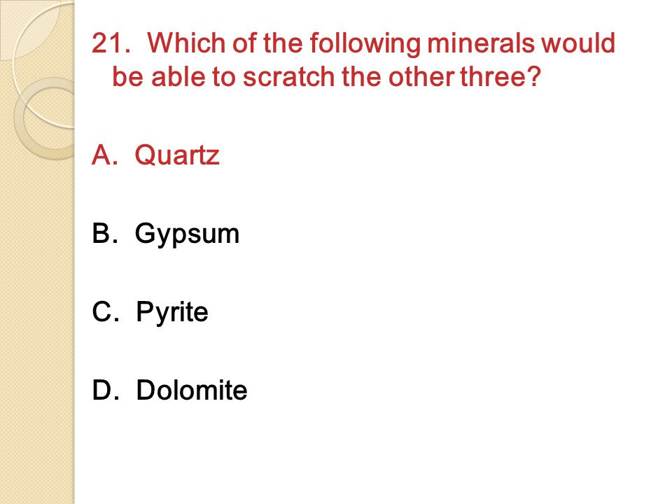 21. Which of the following minerals would be able to scratch the other three? A. Quartz B. Gypsum C. Pyrite D. Dolomite