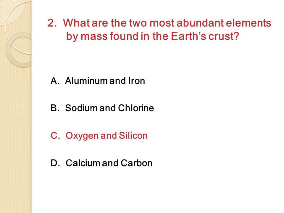 2.What are the two most abundant elements by mass found in the Earth's crust.
