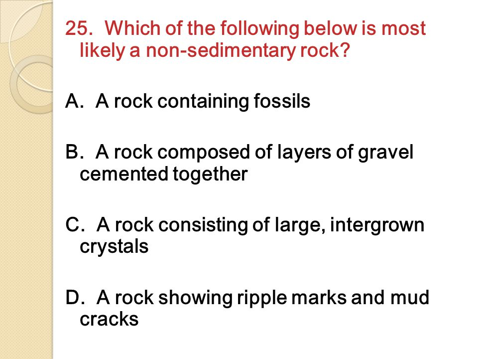25. Which of the following below is most likely a non-sedimentary rock? A. A rock containing fossils B. A rock composed of layers of gravel cemented t