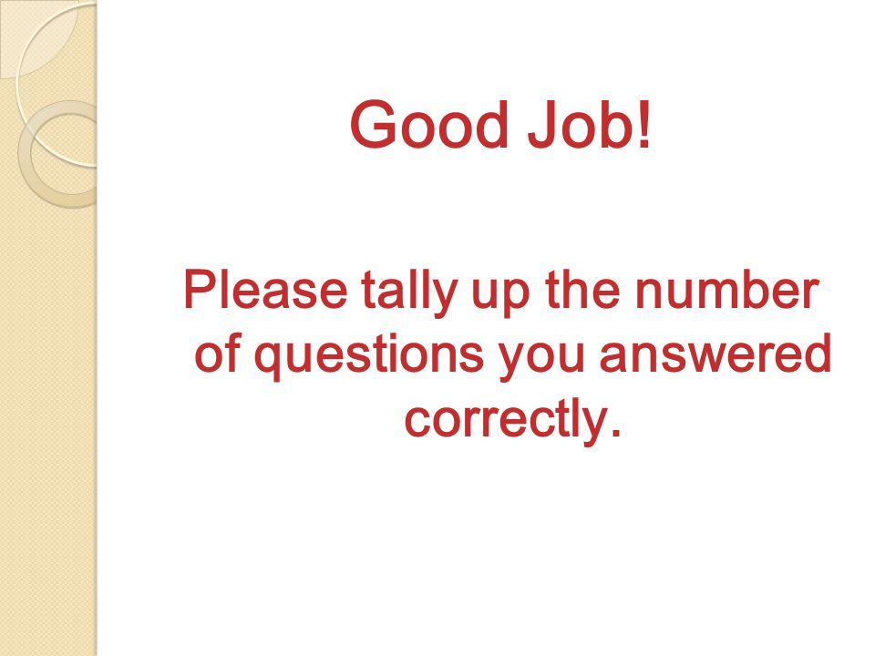 Good Job! Please tally up the number of questions you answered correctly.