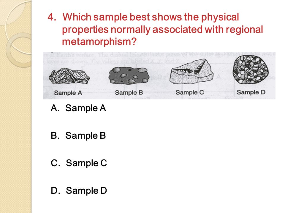 4. Which sample best shows the physical properties normally associated with regional metamorphism? A. Sample A B. Sample B C. Sample C D. Sample D