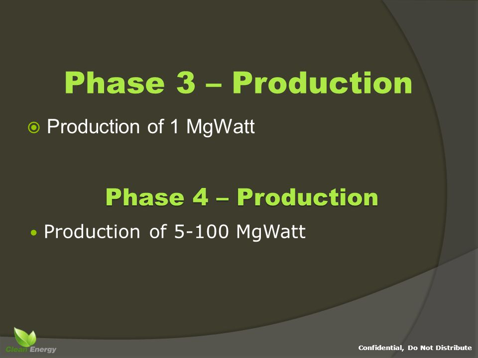 Confidential, Do Not Distribute Phase 3 – Production  Production of 1 MgWatt Phase 4 – Production Production of 5-100 MgWatt