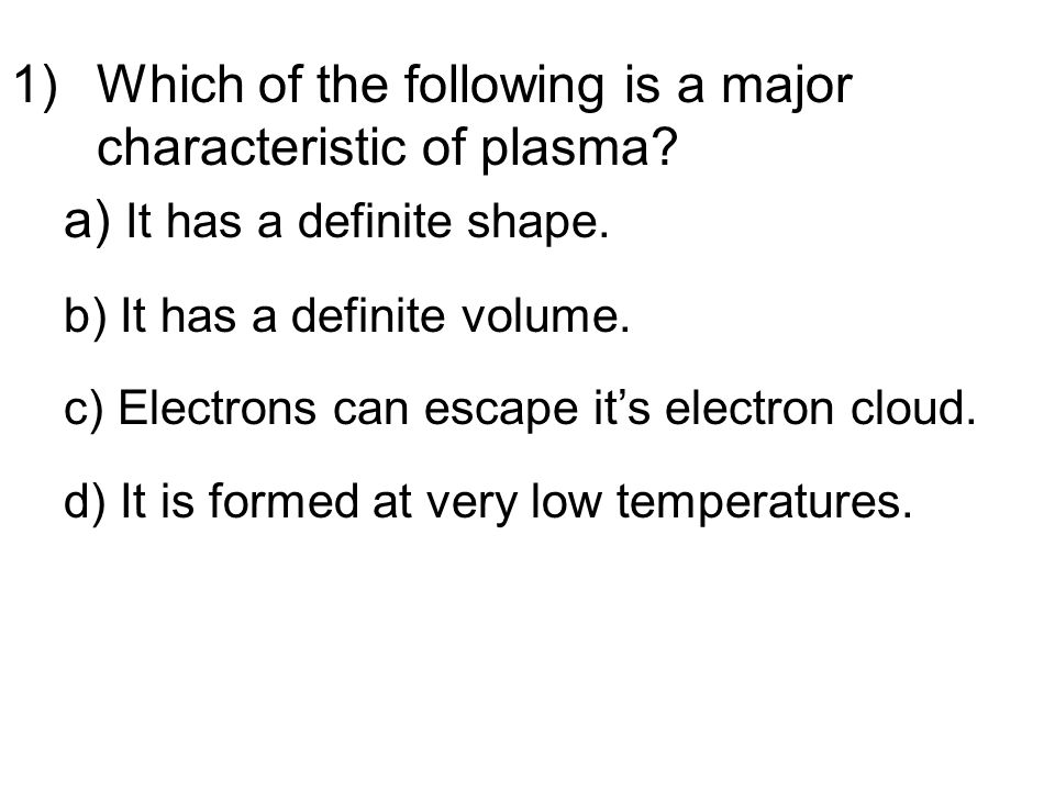 1)Which of the following is a major characteristic of plasma.