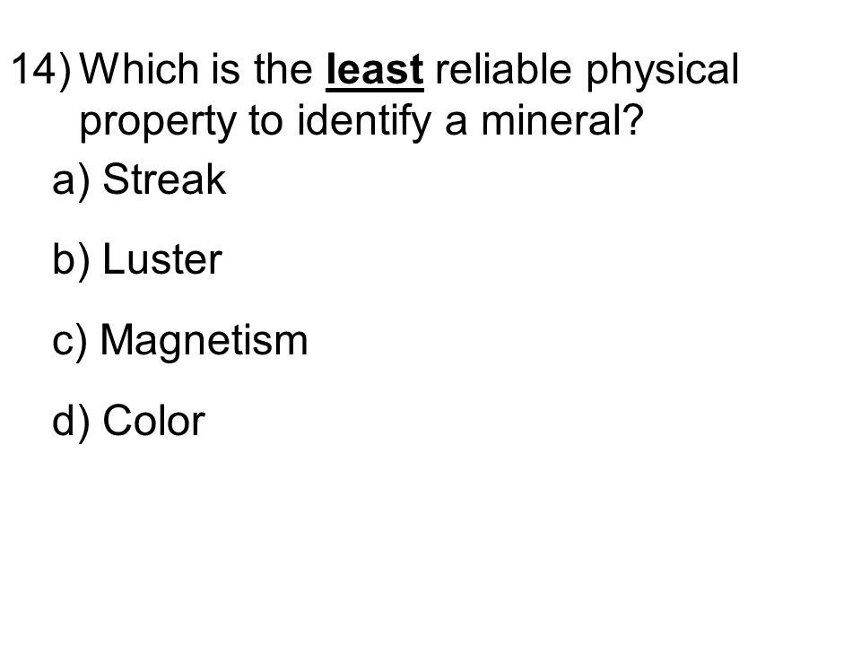 14)Which is the least reliable physical property to identify a mineral.