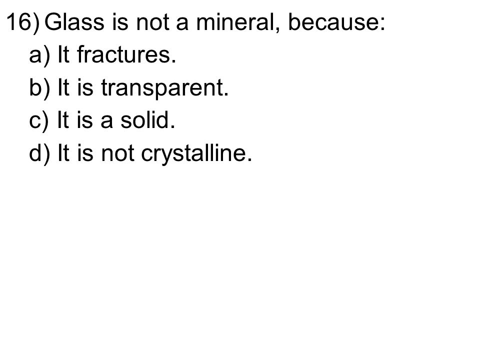16)Glass is not a mineral, because: a) It fractures.