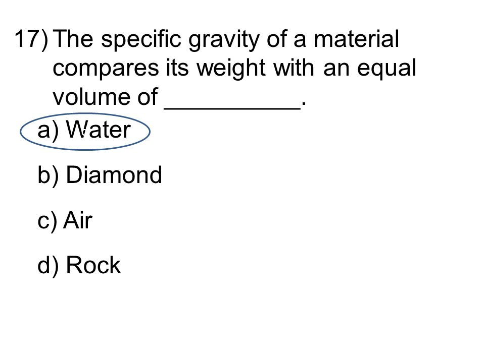 17)The specific gravity of a material compares its weight with an equal volume of __________.