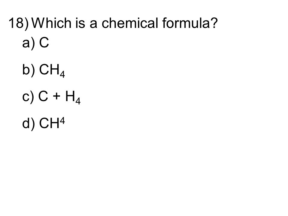 18)Which is a chemical formula a) C b) CH 4 c) C + H 4 d) CH 4
