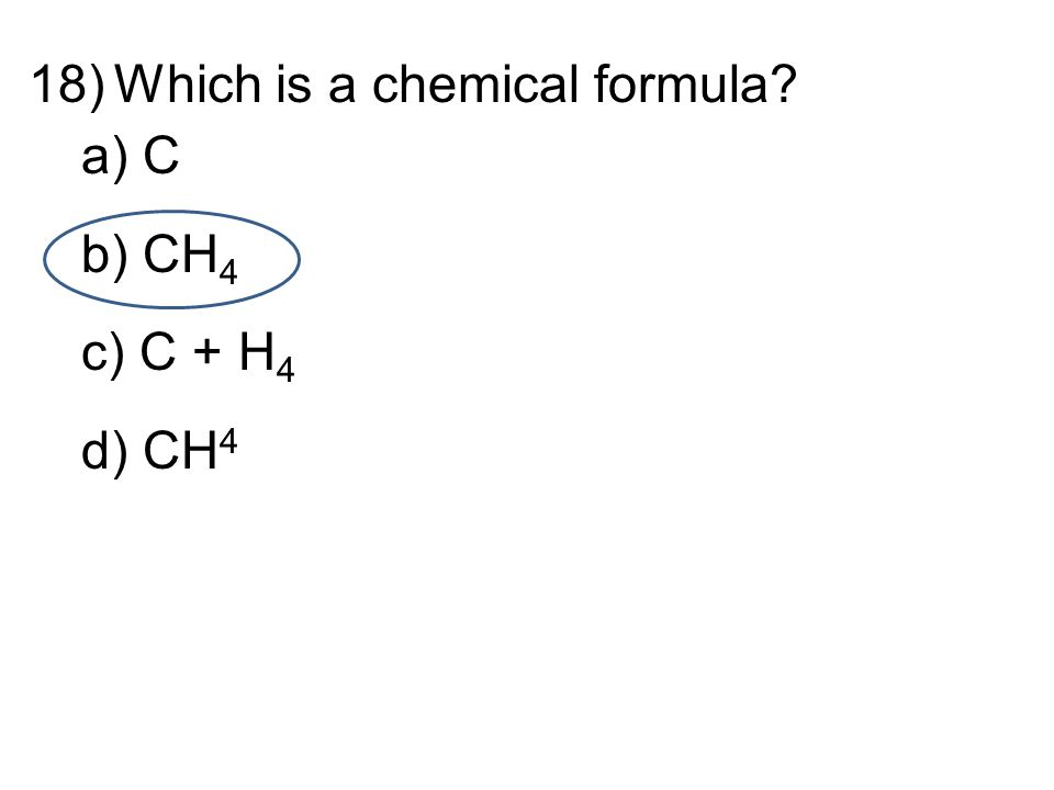 d 18)Which is a chemical formula a) C b) CH 4 c) C + H 4 d) CH 4
