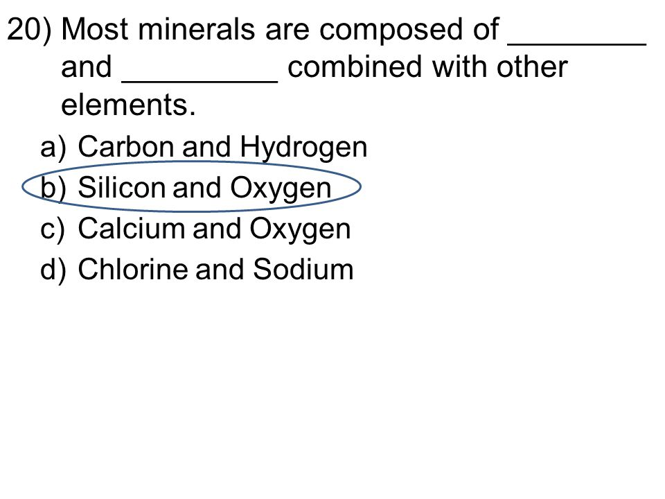 20)Most minerals are composed of ________ and _________ combined with other elements.