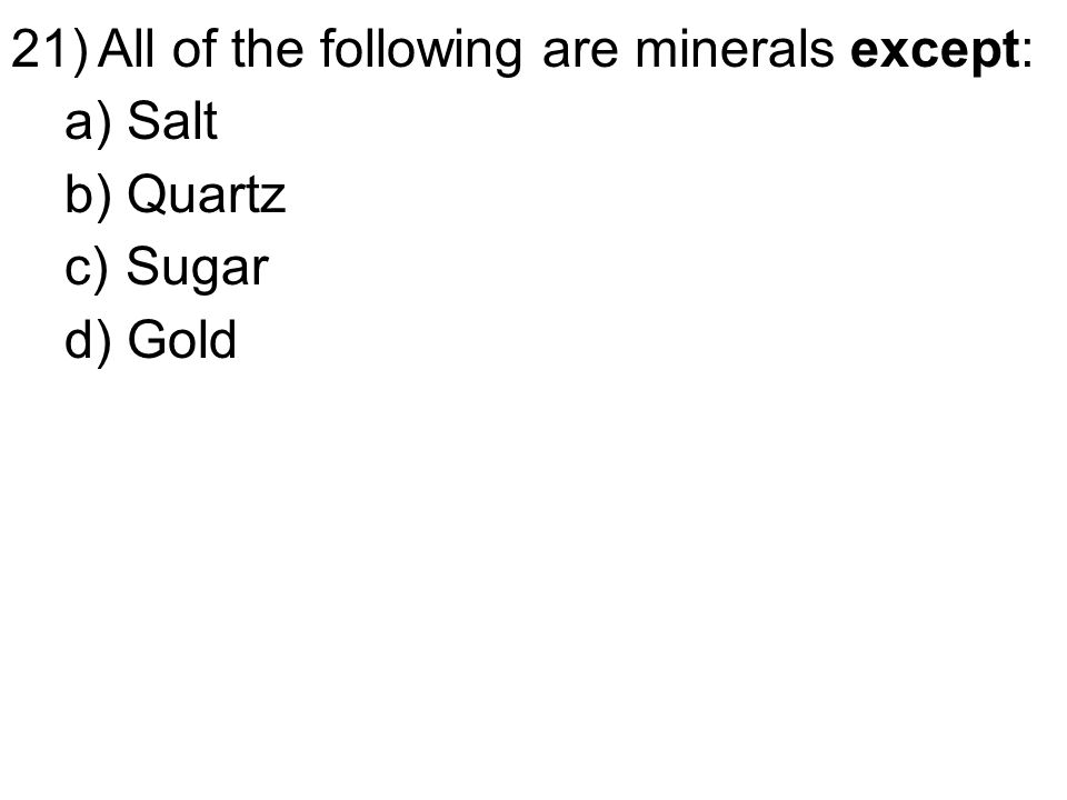 21)All of the following are minerals except: a) Salt b) Quartz c) Sugar d) Gold