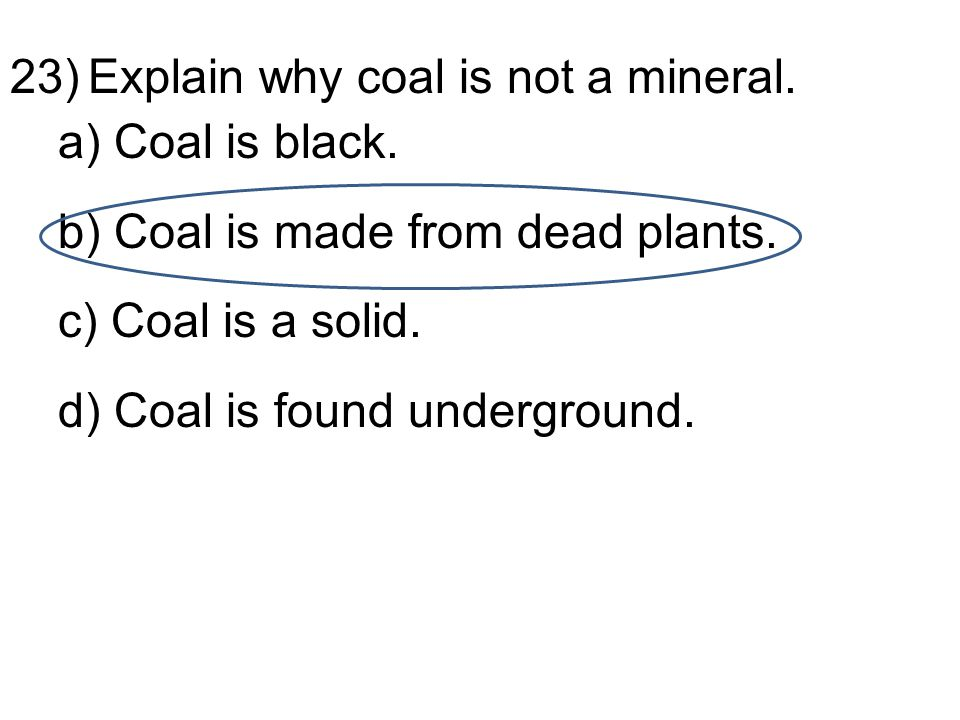23)Explain why coal is not a mineral. a) Coal is black.