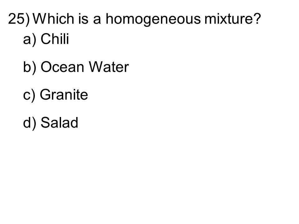 25)Which is a homogeneous mixture a) Chili b) Ocean Water c) Granite d) Salad