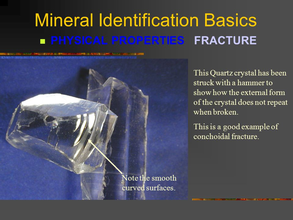 Mineral Identification Basics PHYSICAL PROPERTIES FRACTURE FRACTURE is defined as the way a mineral breaks other than cleavage.