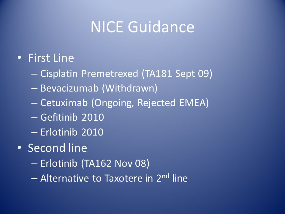 NICE Guidance First Line – Cisplatin Premetrexed (TA181 Sept 09) – Bevacizumab (Withdrawn) – Cetuximab (Ongoing, Rejected EMEA) – Gefitinib 2010 – Erlotinib 2010 Second line – Erlotinib (TA162 Nov 08) – Alternative to Taxotere in 2 nd line