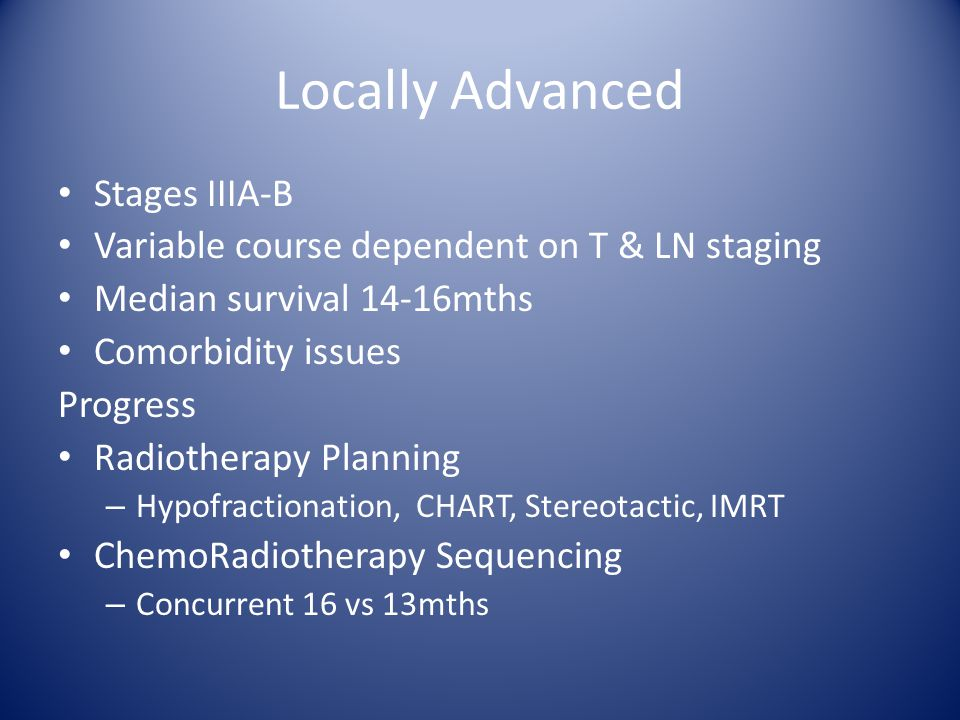 Locally Advanced Stages IIIA-B Variable course dependent on T & LN staging Median survival 14-16mths Comorbidity issues Progress Radiotherapy Planning – Hypofractionation, CHART, Stereotactic, IMRT ChemoRadiotherapy Sequencing – Concurrent 16 vs 13mths