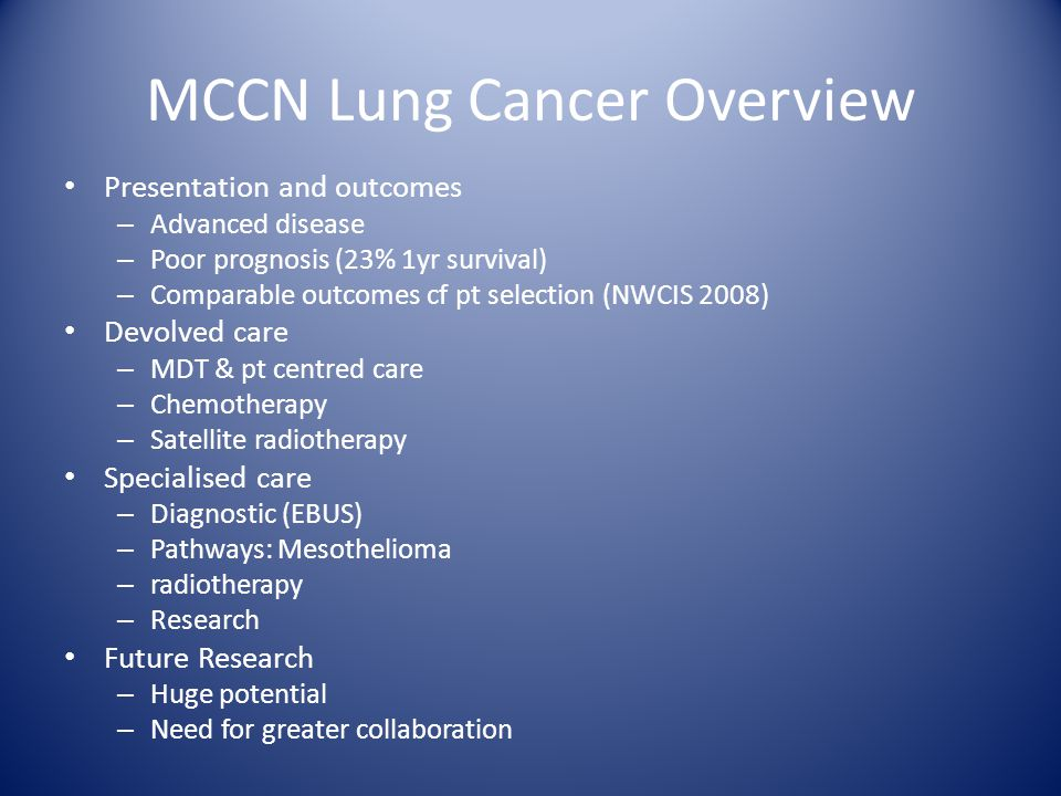 MCCN Lung Cancer Overview Presentation and outcomes – Advanced disease – Poor prognosis (23% 1yr survival) – Comparable outcomes cf pt selection (NWCIS 2008) Devolved care – MDT & pt centred care – Chemotherapy – Satellite radiotherapy Specialised care – Diagnostic (EBUS) – Pathways: Mesothelioma – radiotherapy – Research Future Research – Huge potential – Need for greater collaboration