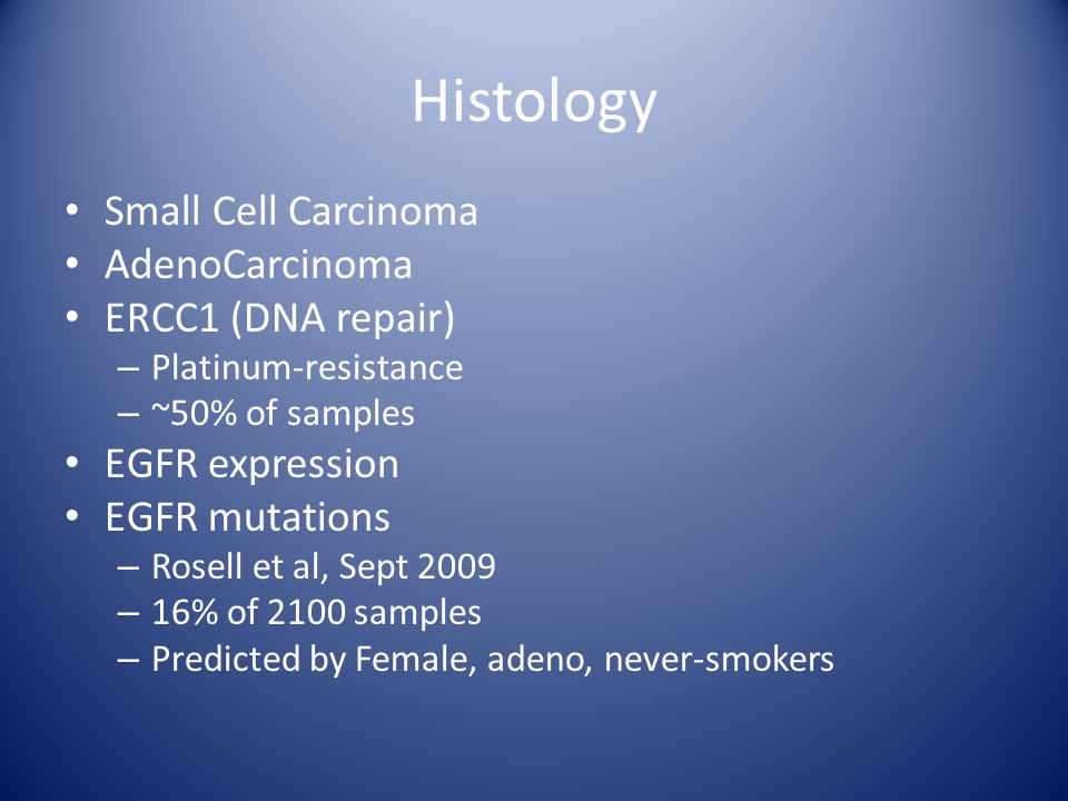 Histology Small Cell Carcinoma AdenoCarcinoma ERCC1 (DNA repair) – Platinum-resistance – ~50% of samples EGFR expression EGFR mutations – Rosell et al, Sept 2009 – 16% of 2100 samples – Predicted by Female, adeno, never-smokers