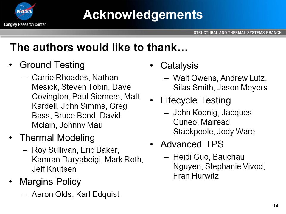 14 Acknowledgements Ground Testing –Carrie Rhoades, Nathan Mesick, Steven Tobin, Dave Covington, Paul Siemers, Matt Kardell, John Simms, Greg Bass, Bruce Bond, David Mclain, Johnny Mau Thermal Modeling –Roy Sullivan, Eric Baker, Kamran Daryabeigi, Mark Roth, Jeff Knutsen Margins Policy –Aaron Olds, Karl Edquist Catalysis –Walt Owens, Andrew Lutz, Silas Smith, Jason Meyers Lifecycle Testing –John Koenig, Jacques Cuneo, Mairead Stackpoole, Jody Ware Advanced TPS –Heidi Guo, Bauchau Nguyen, Stephanie Vivod, Fran Hurwitz The authors would like to thank…