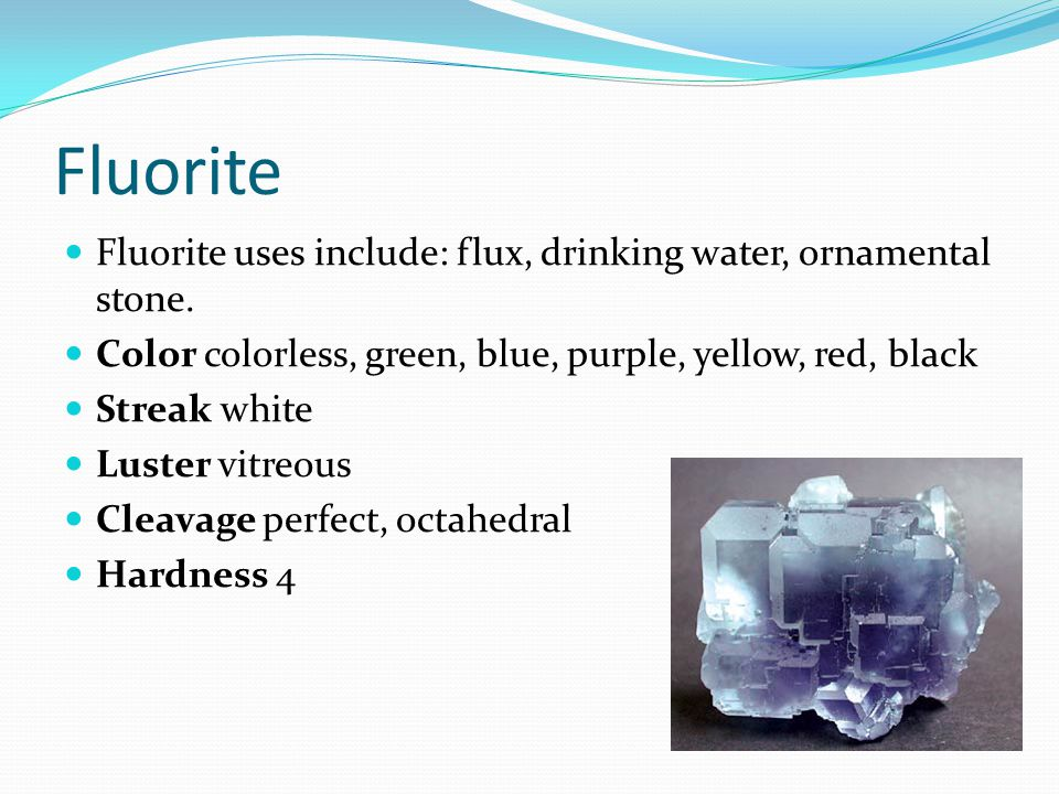 Fluorite Fluorite uses include: flux, drinking water, ornamental stone. Color colorless, green, blue, purple, yellow, red, black Streak white Luster v