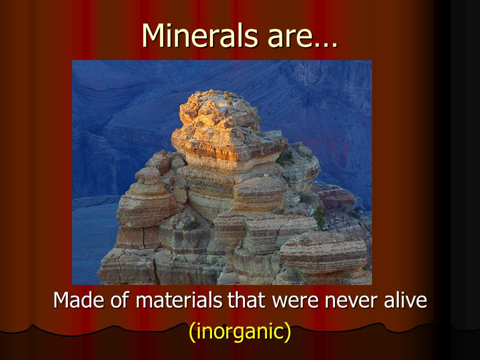 Minerals are… Made of materials that were never alive (inorganic)