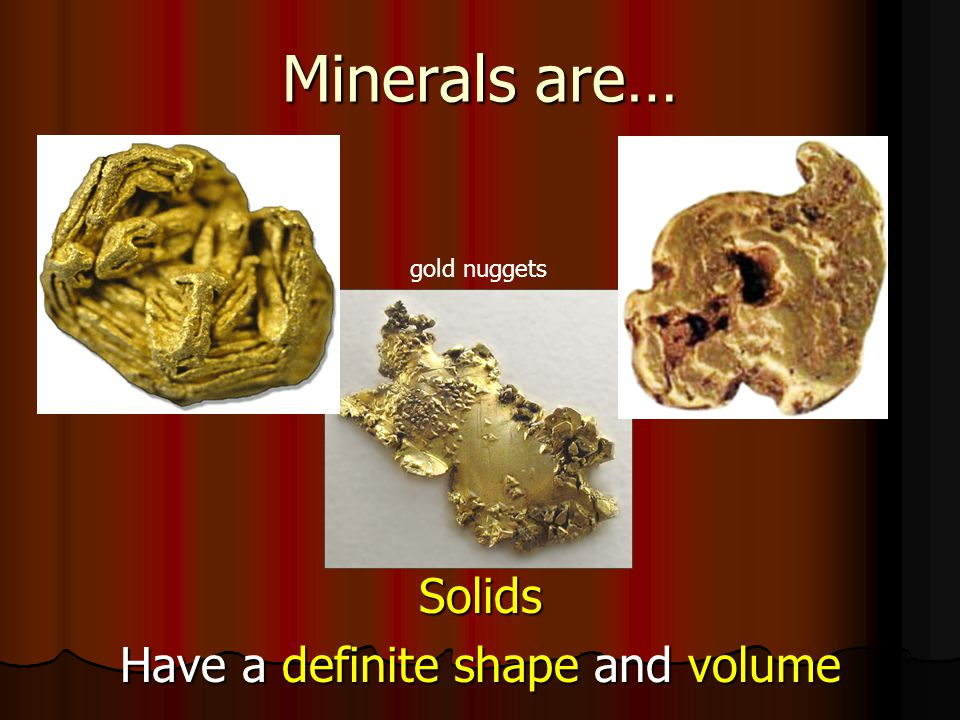 Minerals are… Solids Have a definite shape and volume gold nuggets